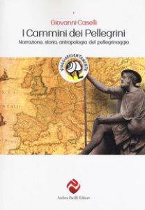 Copertina di 'I cammini dei pellegrini. Narrazione, storia, antropologia del pellegrinaggio'