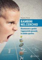 Bambini nel cerchio. Riconoscere e gestire l'aggressività giovanile in ambito sportivo - Pistoni Massimo