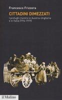 Cittadini dimezzati. I profughi trentini in Austria-Ungheria e in Italia (1914-1919) - Frizzera Francesco