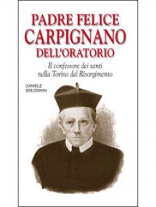 Copertina di 'Padre Felice Carpignano dell'Oratorio. Il confessore dei santi nella Torino del Risorgimento'