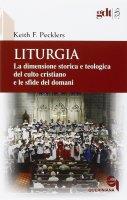 Liturgia. La dimensione storica e teologica del culto cristiano e le sfide del domani - Pecklers Keith F.