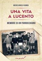 Vita a Lucento. Memorie di un parrocchiano. (Una) - Michelangelo Gamba