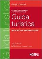 L' esame di abilitazione alla professione di guida turistica. Manuale di preparazione - Castoldi Giorgio