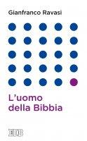 L'uomo della Bibbia - Gianfranco Ravasi