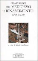Tra Medioevo e Rinascimento. Scritti sull'arte da Giotto a Jacopo della Quercia - Brandi Cesare