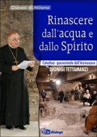 Rinascere  dall'acqua e dallo spirito.  Catechesi quaresimale del cardinale - Dionigi Tettamanzi
