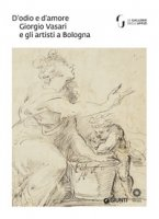 D'odio e d'amore. Giorgio Vasari e gli artisti a Bologna. Catalogo della mostra (Firenze, 9 ottobre-30 novembre 2018). Ediz. a colori