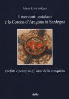 I mercanti catalani e la Corona d'Aragona in Sardegna. Profitti e potere negli anni della conquista - Soldani Maria Elisa