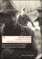 Combattenti, sbandati, prigionieri. Esperienze e memorie di reduci della seconda guerra mondiale - Gribaudi Gabriella