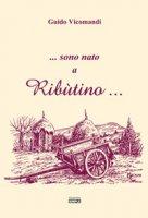 ...sono nato a Ribùtino... - Vicomandi Guido