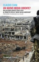 Un nuovo Medio Oriente? Dall'accordo segreto Sykes-Picot al progetto per un «nuovo secolo americano» - Ciani Claudio