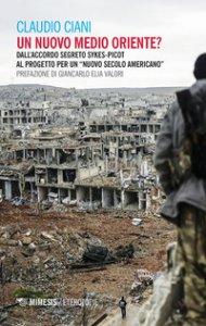 Copertina di 'Un nuovo Medio Oriente? Dall'accordo segreto Sykes-Picot al progetto per un «nuovo secolo americano»'