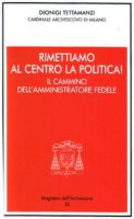 Rimettiamo al centro la politica! Il cammino dell'amministratore fedele - Tettamanzi Dionigi