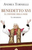 Benedetto XVI. Il custode della fede - Tornielli Andrea