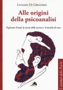 Copertina di 'Alle origini della psicoanalisi. Il giovane Freud, la teoria delle nevrosi e il metodo di cura'