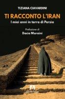 Ti racconto l'Iran. I miei anni in terra di Persia - Ciavardini Tiziana