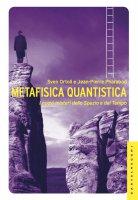 Metafisica quantistica. I nuovi misteri dello Spazio e del Tempo. - Sven Ortoli , Jean-Pierre Pharabod