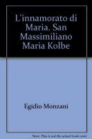 L' innamorato di Maria. San Massimiliano Maria Kolbe - Monzani Egidio