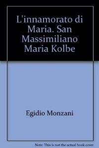 Copertina di 'L' innamorato di Maria. San Massimiliano Maria Kolbe'