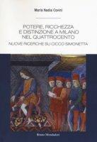 Potere, ricchezza e distinzione a Milano nel Quattrocento. Nuove ricerche su Cicco Simonetta - Covini Maria Nadia