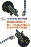 Onda sonica di tragicomiche disavventure - Morozzi Gianluca