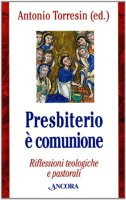 Presbiterio è comunione. Riflessioni teologiche e pastorali - Antonio Torresin