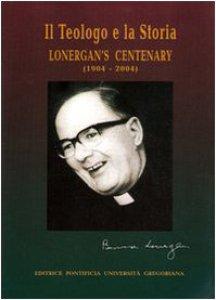Copertina di 'Il teologo e la sua storia. Lonergan's centenary (1904-2004)'