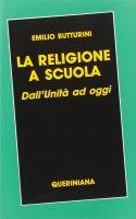 La religione a scuola. Dall'unità ad oggi - Butturini Emilio