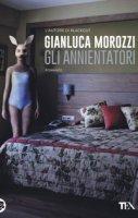 Gli annientatori - Morozzi Gianluca