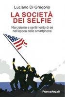 La società dei selfie. Narcisismo e sentimento di sé nell'epoca dello smartphone - Di Gregorio Luciano