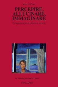 Copertina di 'Percepire, allucinare, immaginare. Il rispecchiamento, il simbolo, il soggetto'