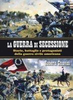 La guerra di secessione. Storie, battaglie e protagonisti della Guerra civile americana - Chiavini Roberto