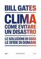 Clima. Come evitare un disastro. Le soluzioni di oggi. Le sfide di domani - Bill Gates