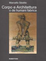 Corpo e architettura o de humani fabrica. Ediz. a colori - Sèstito Marcello