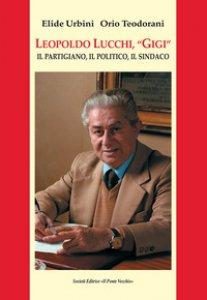 Copertina di 'Leopoldo Lucchi, «Gigi». Il partigiano, il politico, il sindaco'