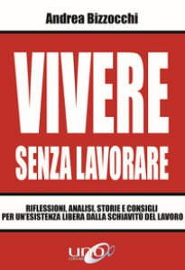 Copertina di 'Vivere senza lavorare. Riflessioni, analisi, storie e consigli per un'esistenza libera dalla schiavitù del lavoro'