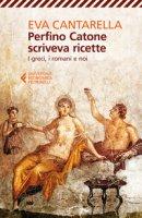 Perfino Catone scriveva ricette. I greci, i romani e noi - Cantarella Eva