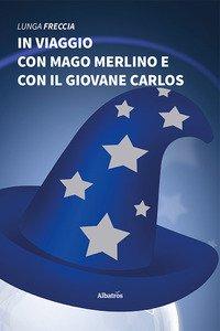 Copertina di 'In viaggio con mago Merlino e con il giovane Carlos'