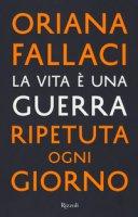 La vita è una guerra ripetuta ogni giorno - Fallaci Oriana