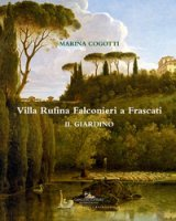 Villa Rufina Falconieri a Frascati. Il giardino. Ediz. illustrata - Cogotti Marina