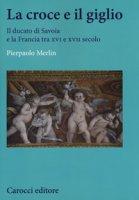 La croce e il giglio. Il ducato di Savona e la Francia tra XVI e XVII secolo - Merlin Pierpaolo