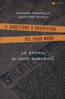 La storia di Igor Markevic. Il direttore d'orchestra del caso Moro - Fasanella Giovanni, Rocca Giuseppe