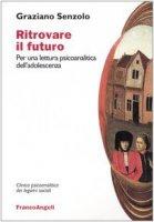 Ritrovare il futuro. Per una lettura psicoanalitica dell'adolescenza - Senzolo Graziano