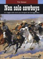 Non solo cowboy. Un viaggio nelle storie più intriganti del selvaggio West - Slessor Tim