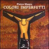 Colori imperfetti. Ediz. illustrata - Mauro Pietro