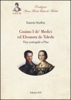 Cosimo I de' Medici ed Eleonora de Toledo. Vita coniugale a Pisa - Stiaffini Daniela
