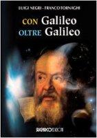 Con Galileo oltre Galileo - Negri Luigi, Tornaghi Franco