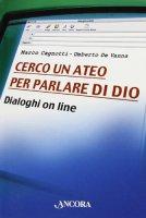 Cerco un ateo per parlare di Dio. Dialoghi on line - Cagnotti Marco, De Vanna Umberto