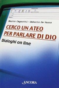 Copertina di 'Cerco un ateo per parlare di Dio. Dialoghi on line'