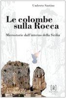 Le colombe sulla Rocca. Microstorie dall'interno della Sicilia - Santino Umberto